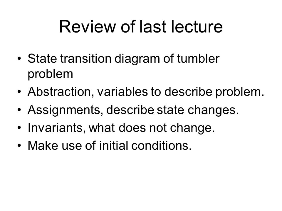 Review of last lecture State transition diagram of tumbler problem Abstraction, variables to describe problem.
