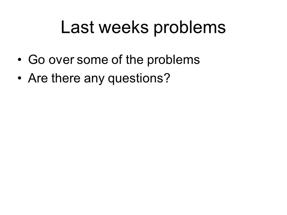 Last weeks problems Go over some of the problems Are there any questions?