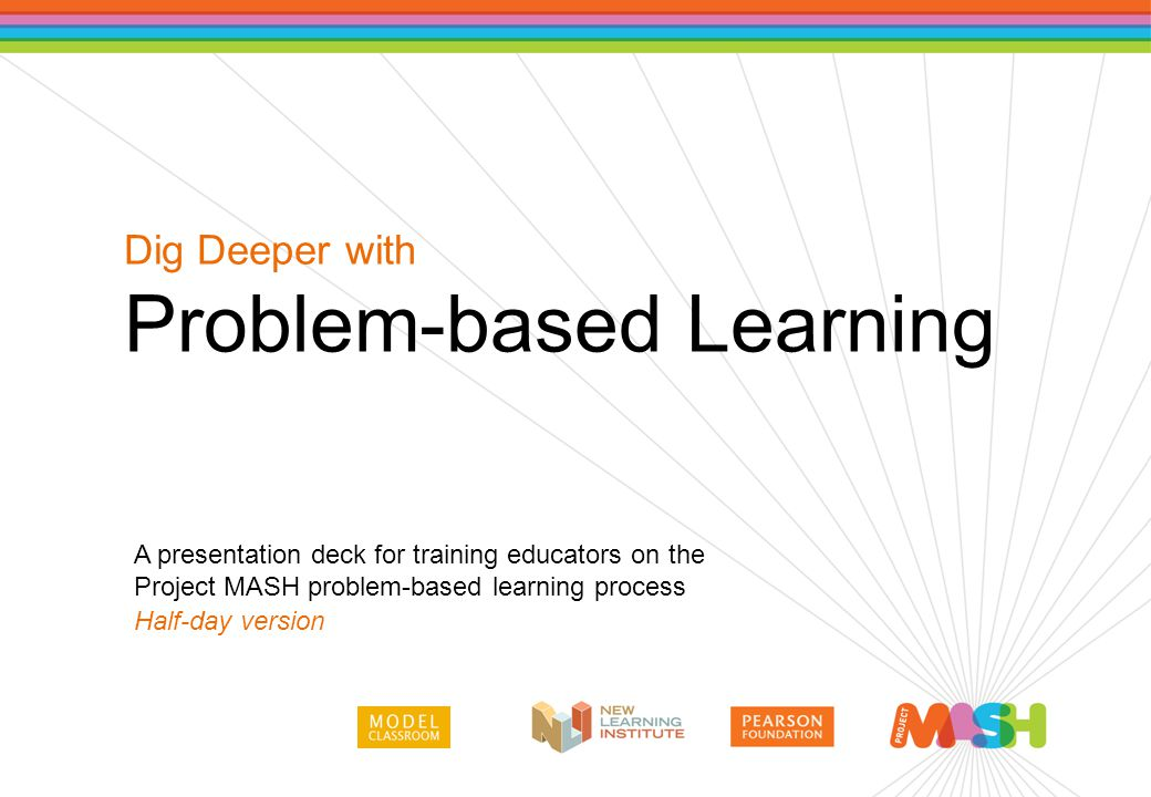 A presentation deck for training educators on the Project MASH problem-based learning process Half-day version Dig Deeper with Problem-based Learning
