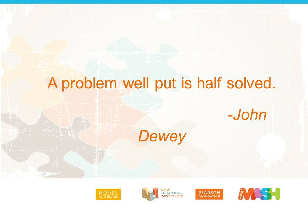A problem well put is half solved. -John Dewey