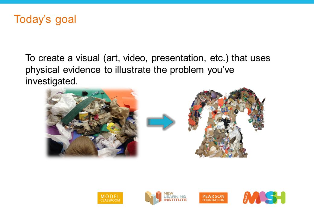 Today's goal To create a visual (art, video, presentation, etc.) that uses physical evidence to illustrate the problem you've investigated.