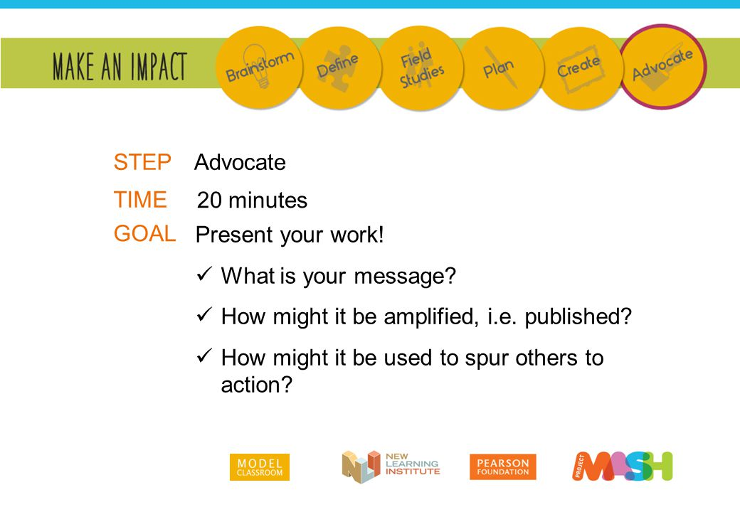 Present your work! What is your message? How might it be amplified, i.e. published? How might it be used to spur others to action? TIME GOAL 20 minute
