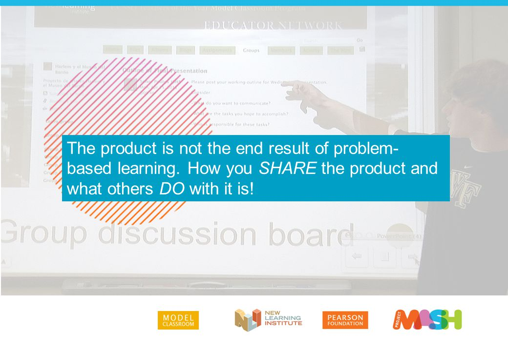 The product is not the end result of problem- based learning. How you SHARE the product and what others DO with it is!