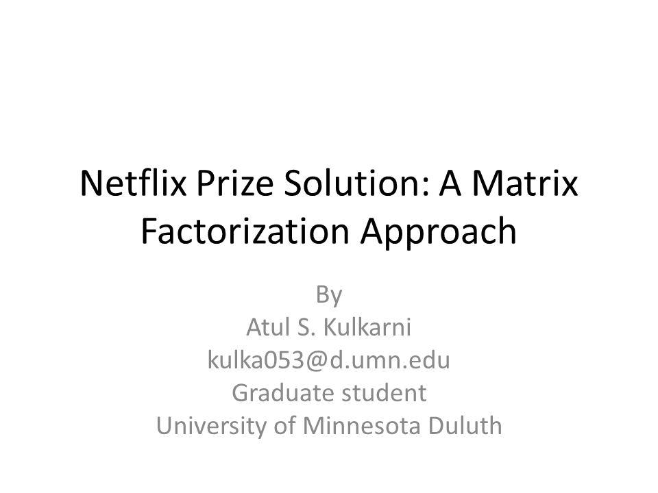 Netflix Prize Solution: A Matrix Factorization Approach By Atul S. Kulkarni kulka053@d.umn.edu Graduate student University of Minnesota Duluth