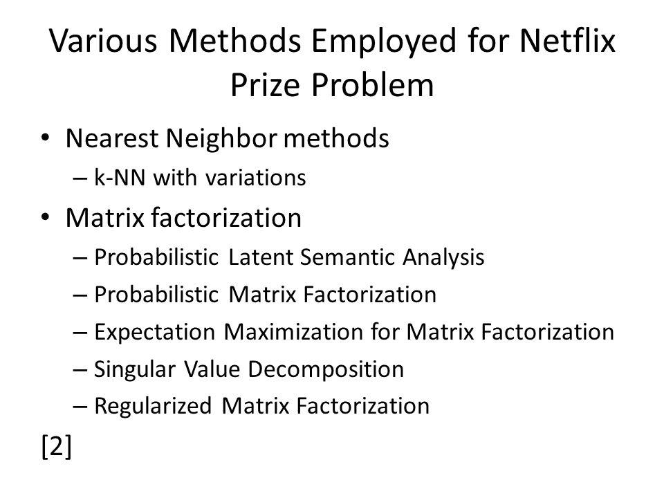 Various Methods Employed for Netflix Prize Problem Nearest Neighbor methods – k-NN with variations Matrix factorization – Probabilistic Latent Semanti