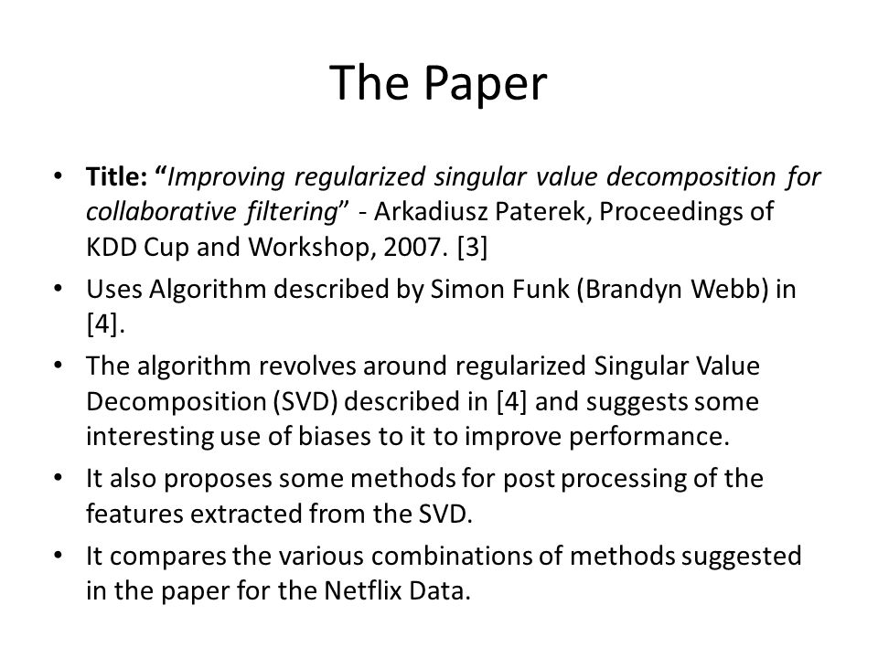 """The Paper Title: """"Improving regularized singular value decomposition for collaborative filtering"""" - Arkadiusz Paterek, Proceedings of KDD Cup and Work"""
