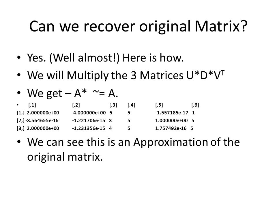 Can we recover original Matrix? Yes. (Well almost!) Here is how. We will Multiply the 3 Matrices U*D*V T We get – A* ~= A. [,1] [,2] [,3] [,4] [,5] [,