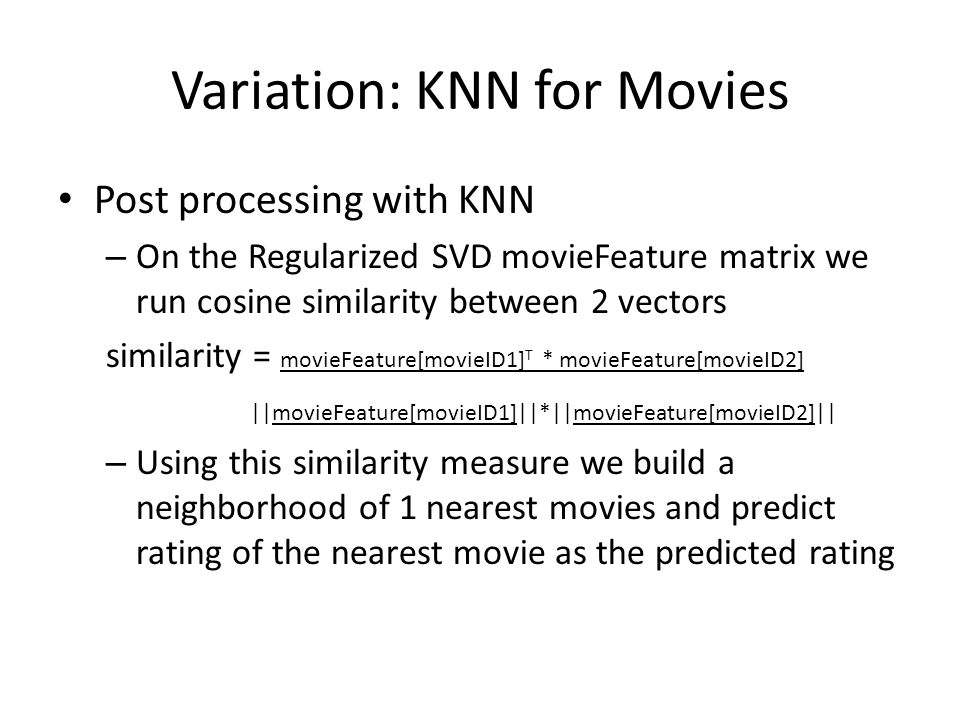 Variation: KNN for Movies Post processing with KNN – On the Regularized SVD movieFeature matrix we run cosine similarity between 2 vectors similarity