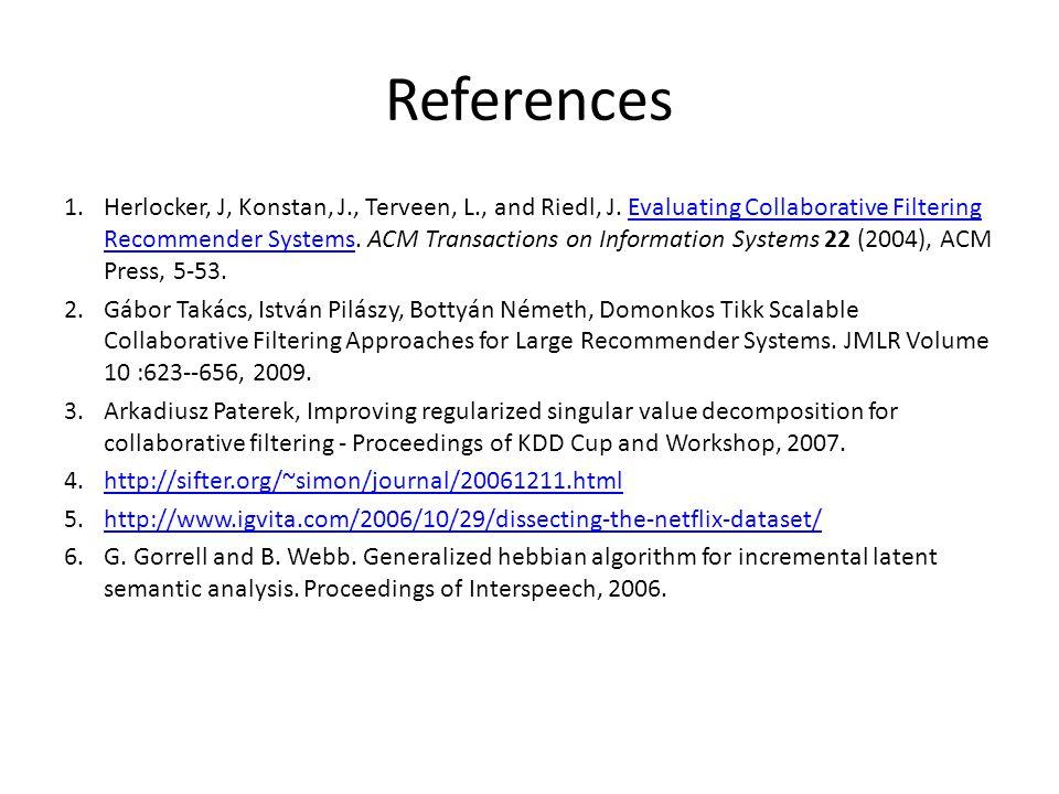 References 1.Herlocker, J, Konstan, J., Terveen, L., and Riedl, J. Evaluating Collaborative Filtering Recommender Systems. ACM Transactions on Informa