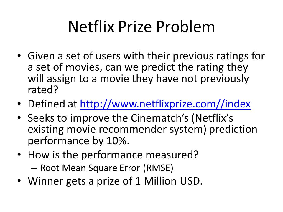 Netflix Prize Problem Given a set of users with their previous ratings for a set of movies, can we predict the rating they will assign to a movie they