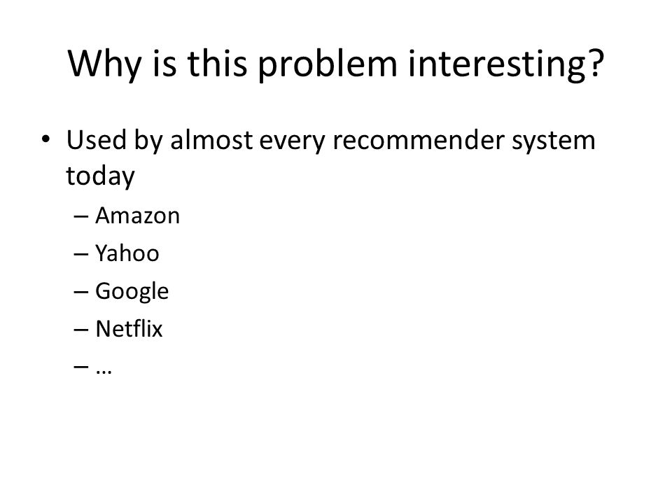 Why is this problem interesting? Used by almost every recommender system today – Amazon – Yahoo – Google – Netflix – …