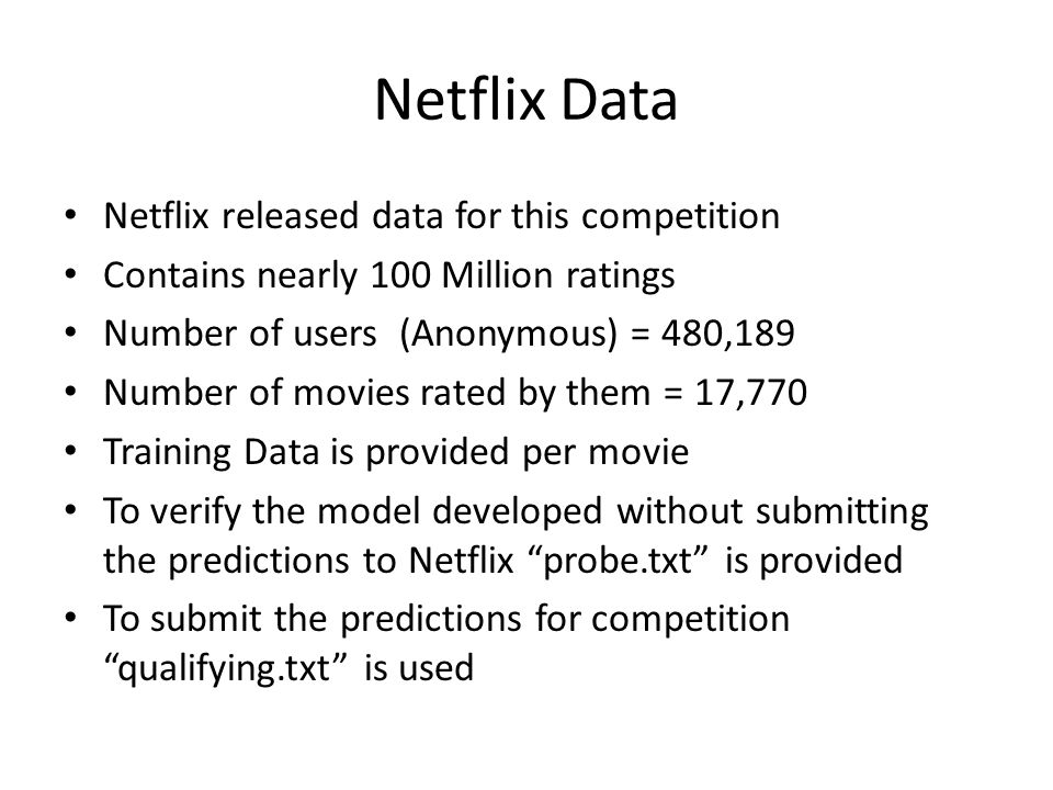Netflix Data Netflix released data for this competition Contains nearly 100 Million ratings Number of users (Anonymous) = 480,189 Number of movies rat