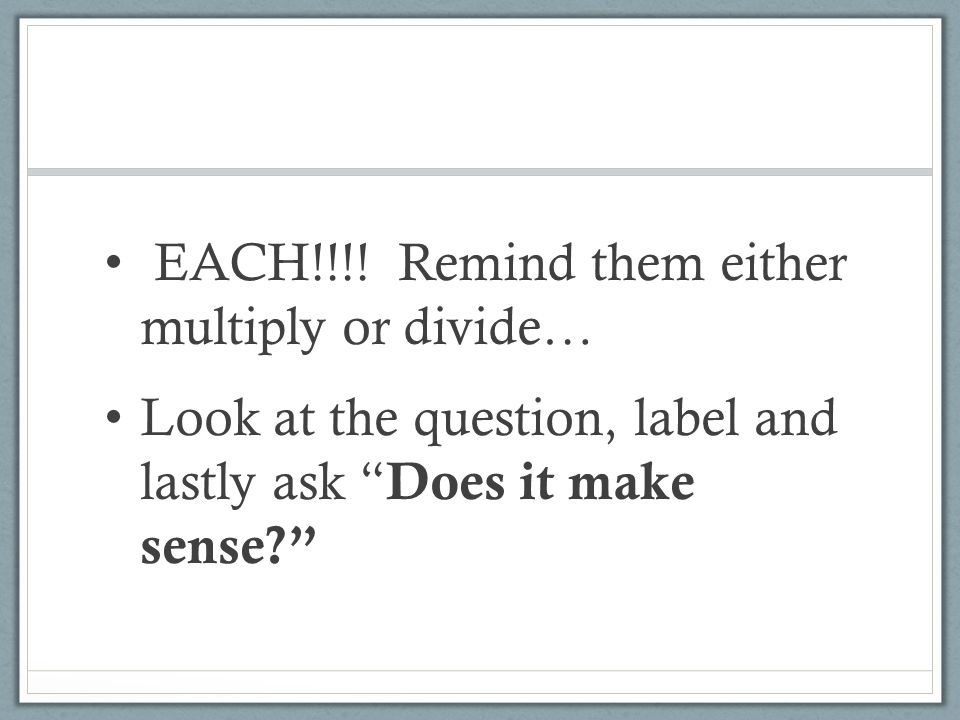 """EACH!!!! Remind them either multiply or divide… Look at the question, label and lastly ask """" Does it make sense?"""""""