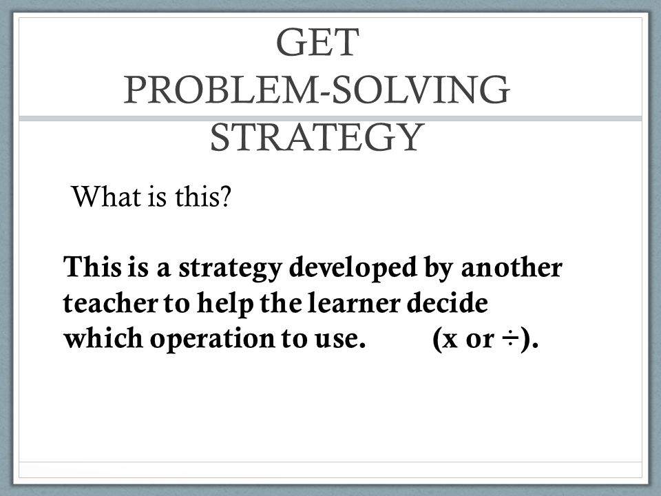 GET PROBLEM-SOLVING STRATEGY What is this? This is a strategy developed by another teacher to help the learner decide which operation to use. (x or ÷)