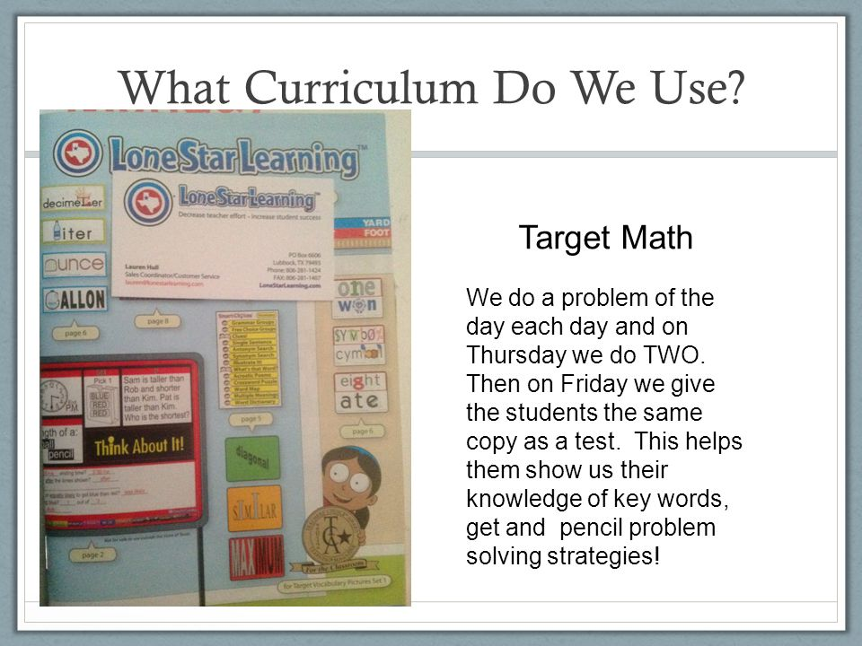 What Curriculum Do We Use? Target Math We do a problem of the day each day and on Thursday we do TWO. Then on Friday we give the students the same cop