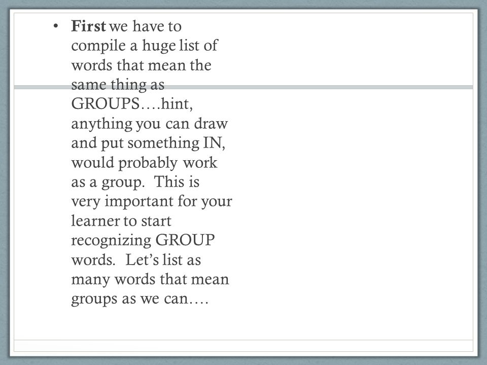 First we have to compile a huge list of words that mean the same thing as GROUPS….hint, anything you can draw and put something IN, would probably wor
