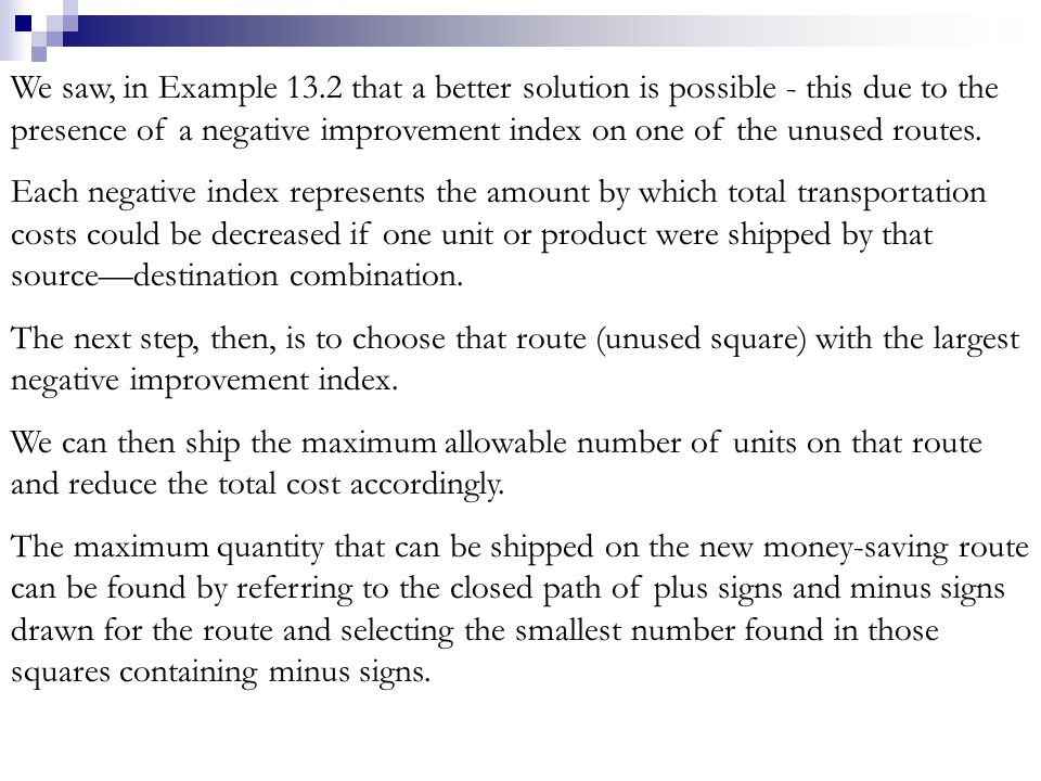 We saw, in Example 13.2 that a better solution is possible - this due to the presence of a negative improvement index on one of the unused routes. Eac