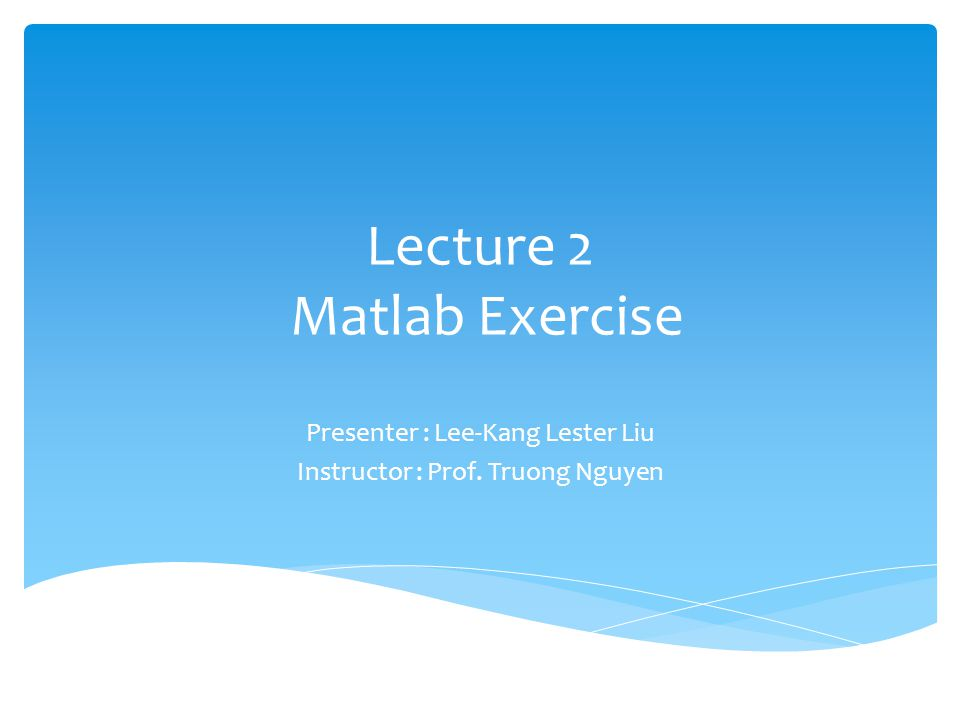 Lecture 2 Matlab Exercise Presenter : Lee-Kang Lester Liu Instructor : Prof. Truong Nguyen
