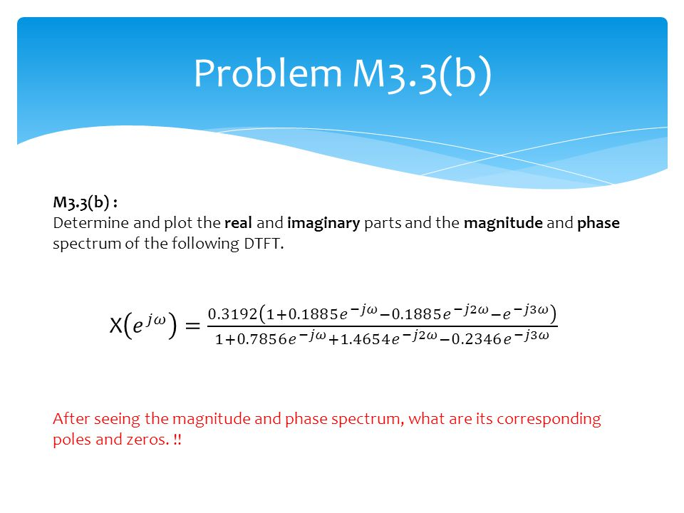 Problem M3.3(b) M3.3(b) : Determine and plot the real and imaginary parts and the magnitude and phase spectrum of the following DTFT.