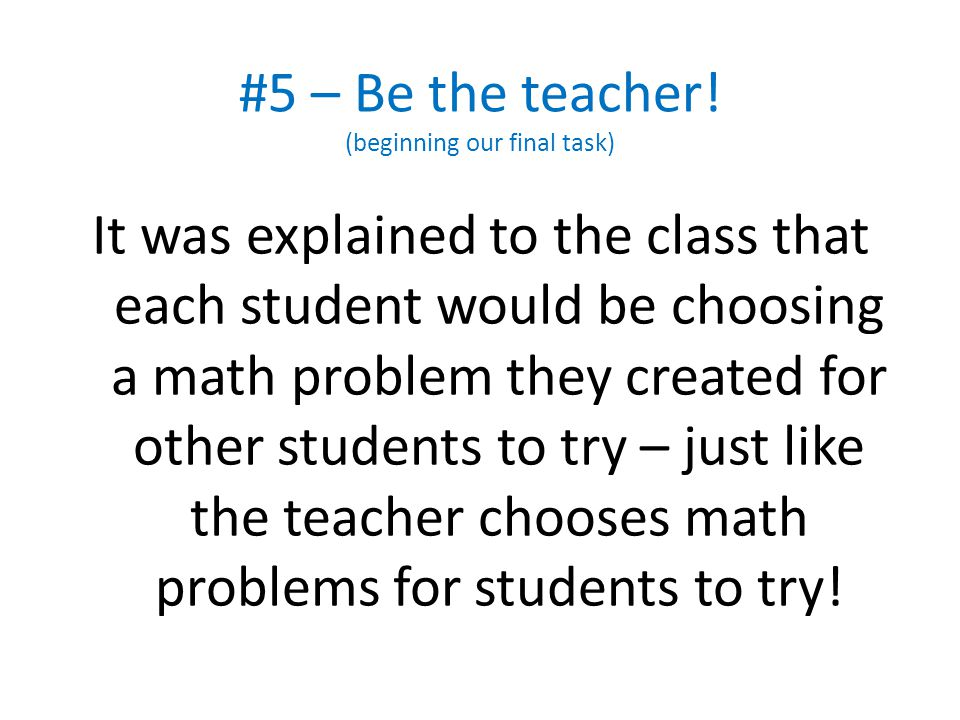 #5 – Be the teacher! (beginning our final task) It was explained to the class that each student would be choosing a math problem they created for othe