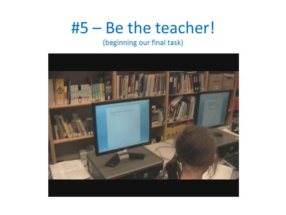 #5 – Be the teacher! (beginning our final task)