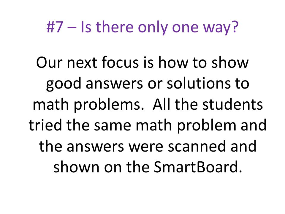#7 – Is there only one way? Our next focus is how to show good answers or solutions to math problems. All the students tried the same math problem and