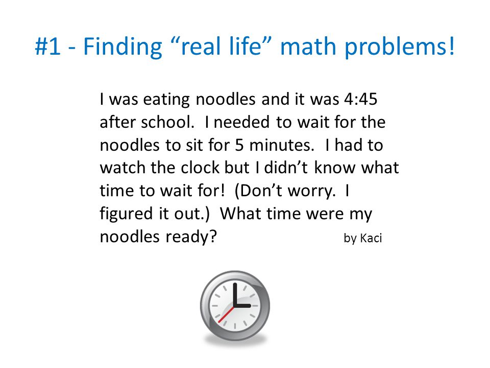 """#1 - Finding """"real life"""" math problems! I was eating noodles and it was 4:45 after school. I needed to wait for the noodles to sit for 5 minutes. I ha"""
