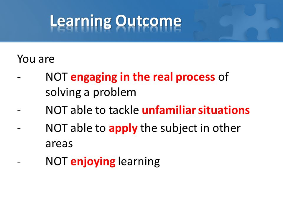 You are -NOT engaging in the real process of solving a problem -NOT able to tackle unfamiliar situations -NOT able to apply the subject in other areas -NOT enjoying learning