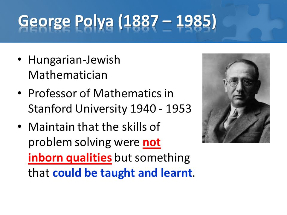 Hungarian-Jewish Mathematician Professor of Mathematics in Stanford University Maintain that the skills of problem solving were not inborn qualities but something that could be taught and learnt.