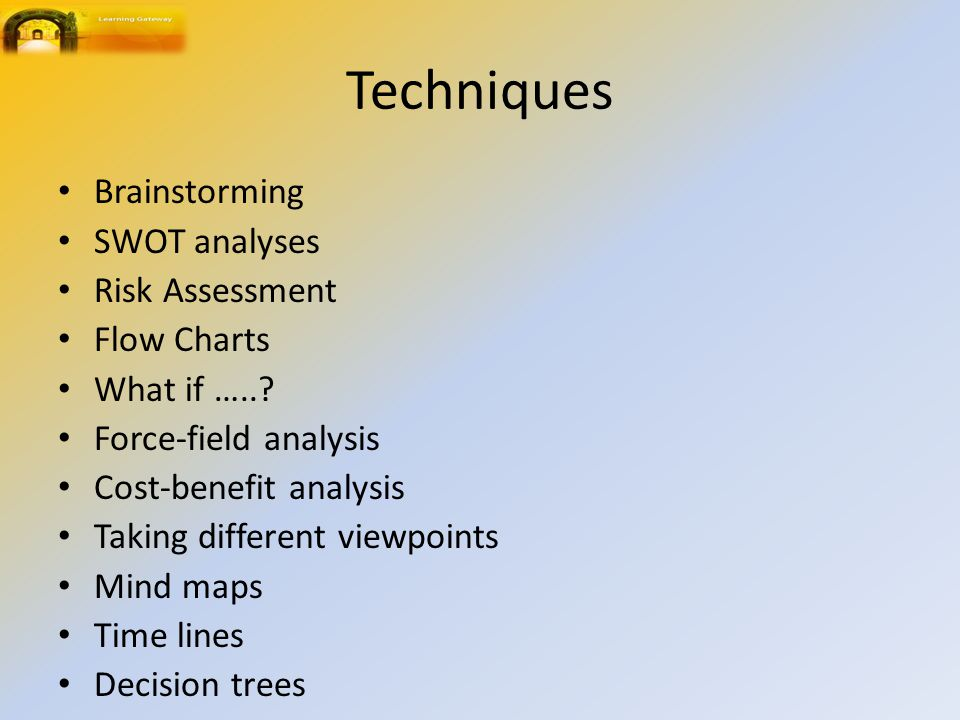 Techniques Brainstorming SWOT analyses Risk Assessment Flow Charts What if …..? Force-field analysis Cost-benefit analysis Taking different viewpoints