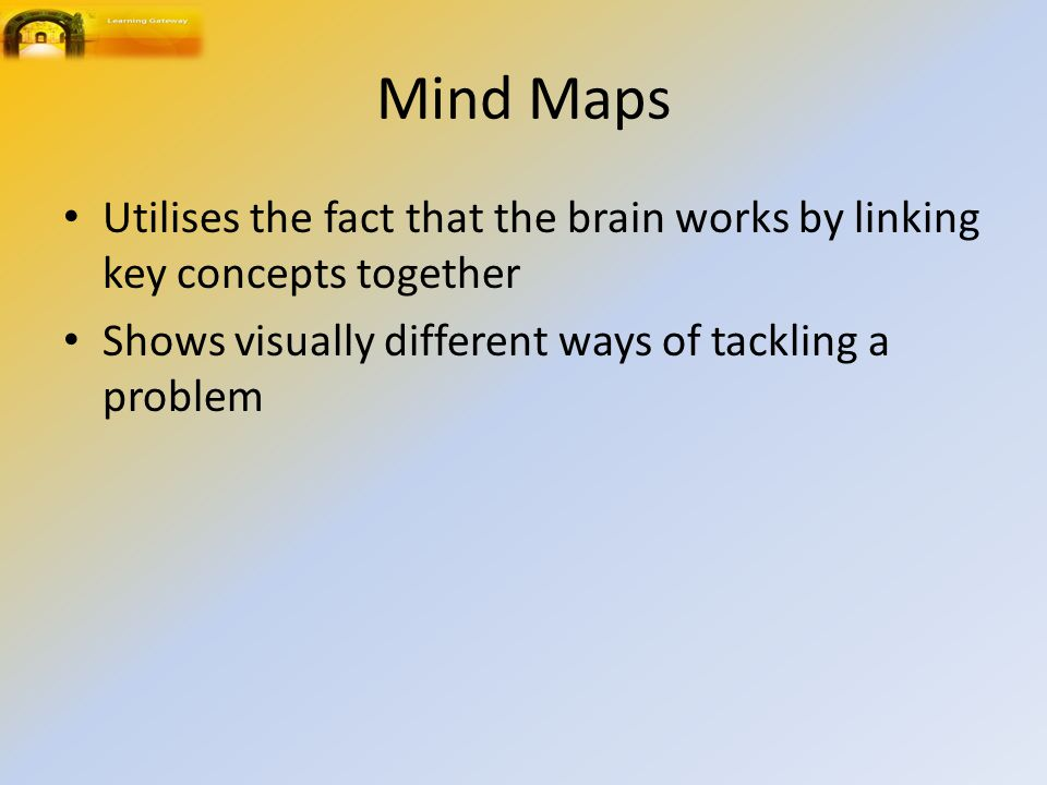 Mind Maps Utilises the fact that the brain works by linking key concepts together Shows visually different ways of tackling a problem