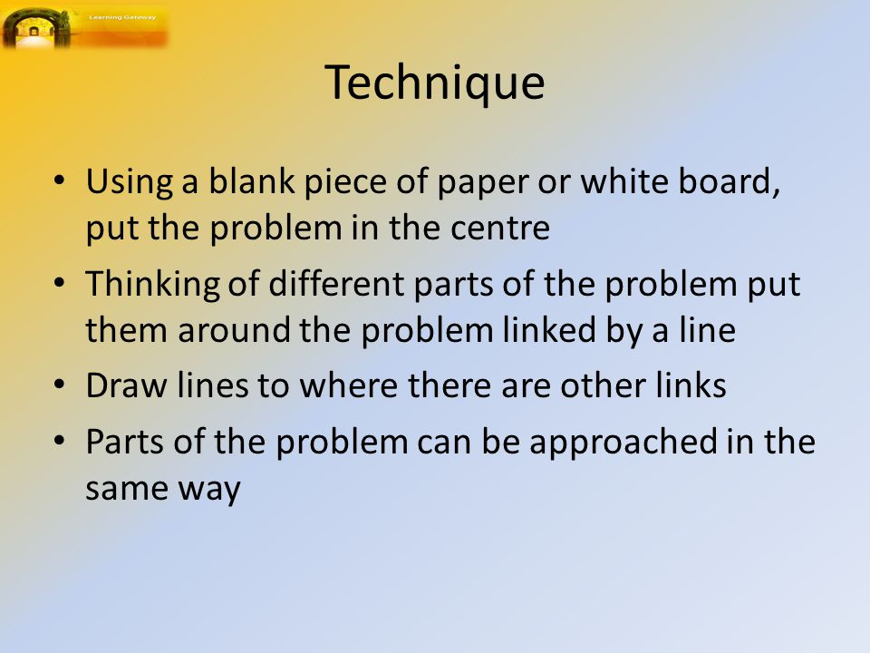 Technique Using a blank piece of paper or white board, put the problem in the centre Thinking of different parts of the problem put them around the pr