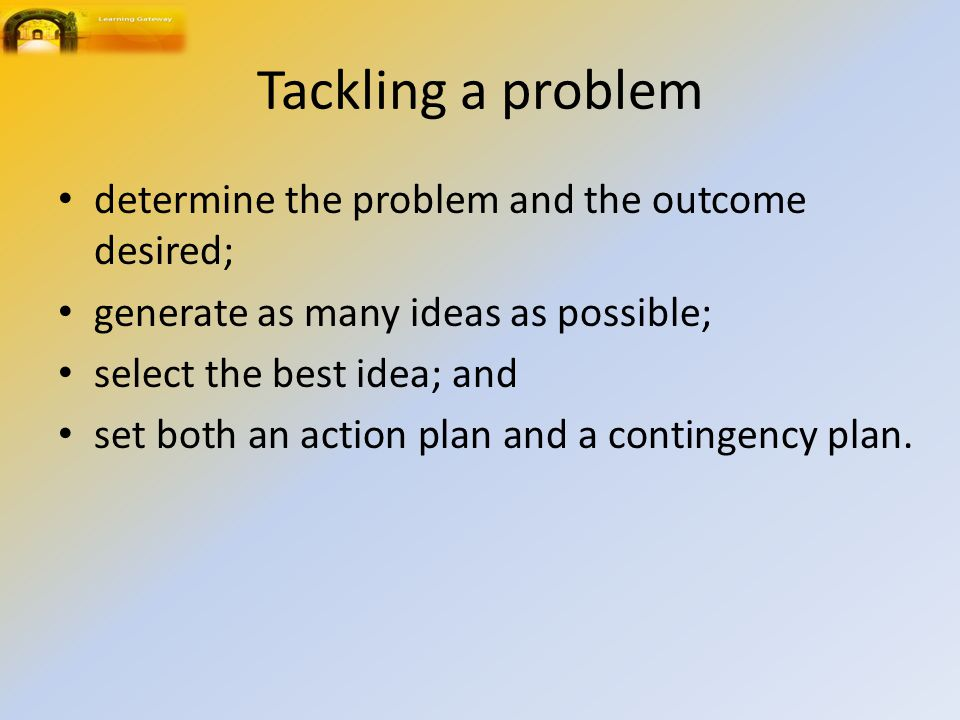 Tackling a problem determine the problem and the outcome desired; generate as many ideas as possible; select the best idea; and set both an action pla