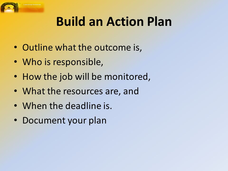 Build an Action Plan Outline what the outcome is, Who is responsible, How the job will be monitored, What the resources are, and When the deadline is.