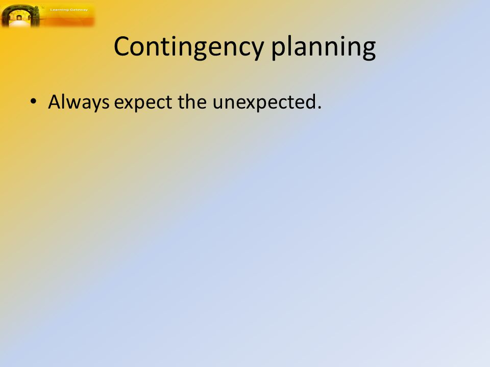Contingency planning Always expect the unexpected.