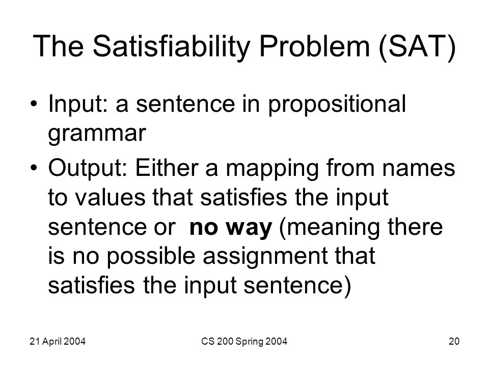 21 April 2004CS 200 Spring 200420 The Satisfiability Problem (SAT) Input: a sentence in propositional grammar Output: Either a mapping from names to values that satisfies the input sentence or no way (meaning there is no possible assignment that satisfies the input sentence)