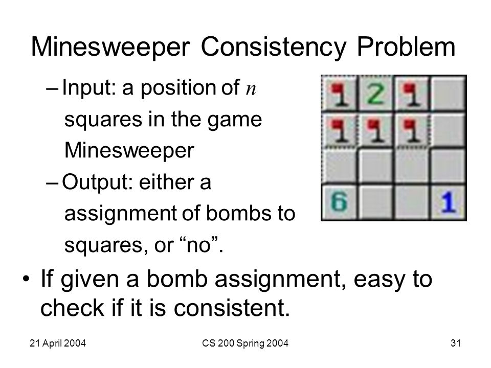 21 April 2004CS 200 Spring 200431 Minesweeper Consistency Problem –Input: a position of n squares in the game Minesweeper –Output: either a assignment of bombs to squares, or no .