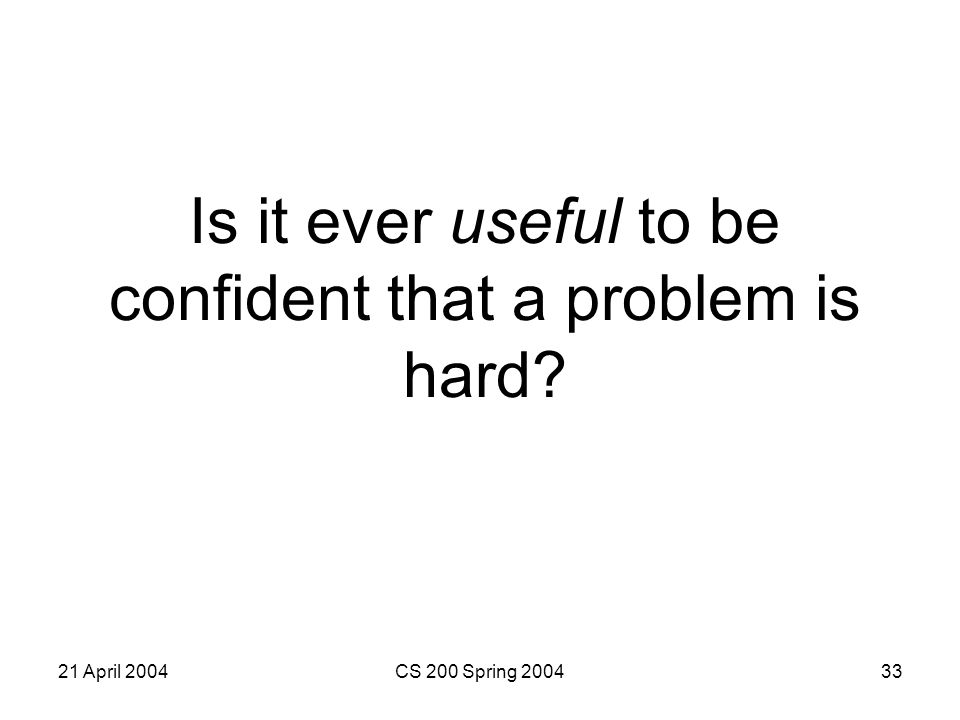 21 April 2004CS 200 Spring 200433 Is it ever useful to be confident that a problem is hard