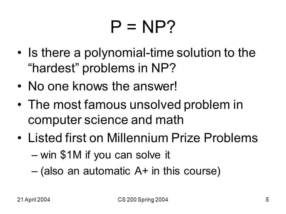 21 April 2004CS 200 Spring 200426 NP Complete Cook and Levin proved that 3SAT was NP-Complete (1971) A problem is NP-complete if it is as hard as the hardest problem in NP If 3SAT can be transformed into a different problem in polynomial time, than that problem must also be NP-complete.