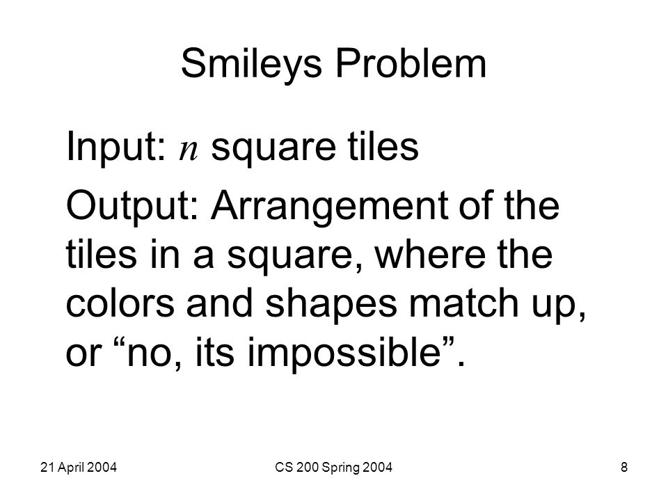 21 April 2004CS 200 Spring 200429 Graph Coloring Problem –Input: a graph of nodes with edges connecting them and a minimum number of colors –Output: either a coloring of the nodes such that no connected nodes have the same color, or no .