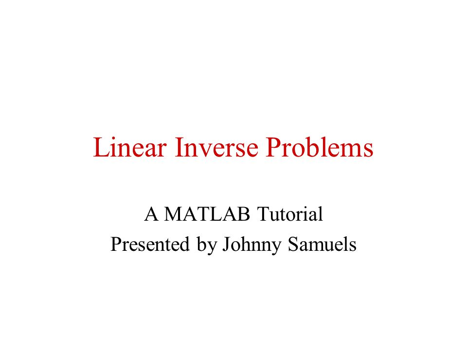 Linear Inverse Problems A MATLAB Tutorial Presented by Johnny Samuels
