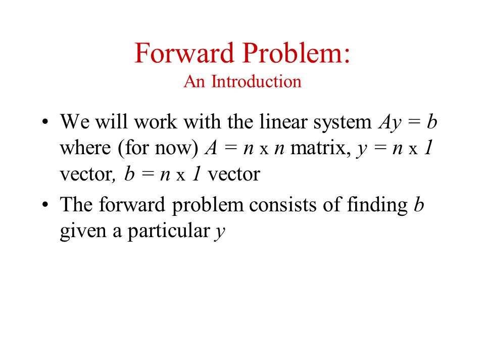 Forward Problem: An Introduction We will work with the linear system Ay = b where (for now) A = n x n matrix, y = n x 1 vector, b = n x 1 vector The f