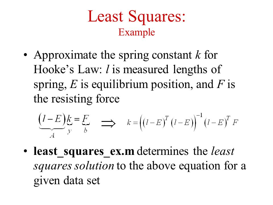 Least Squares: Example Approximate the spring constant k for Hooke's Law: l is measured lengths of spring, E is equilibrium position, and F is the res