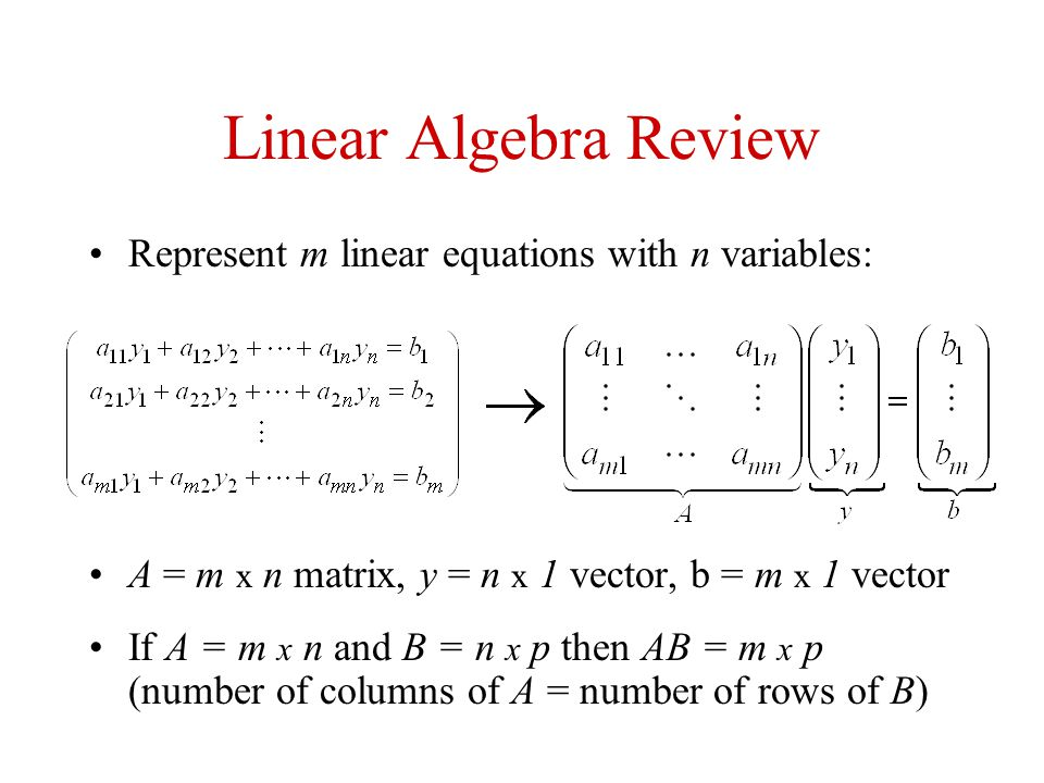 Linear Algebra Review Represent m linear equations with n variables: A = m x n matrix, y = n x 1 vector, b = m x 1 vector If A = m x n and B = n x p t