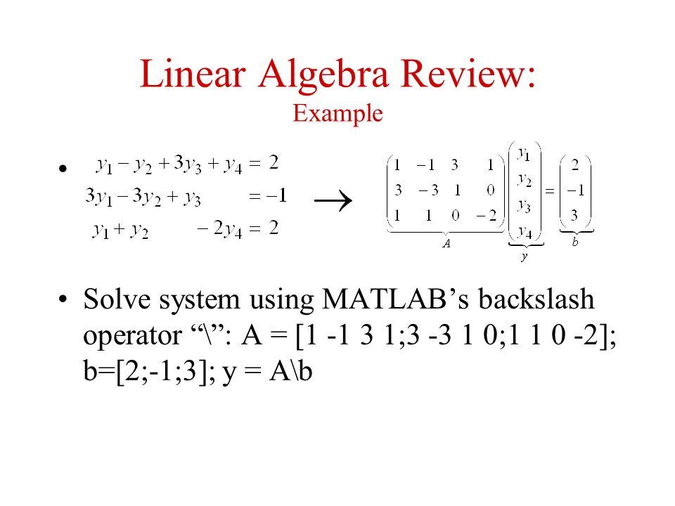 "Linear Algebra Review: Example Solve system using MATLAB's backslash operator ""\"": A = [1 -1 3 1;3 -3 1 0;1 1 0 -2]; b=[2;-1;3]; y = A\b"