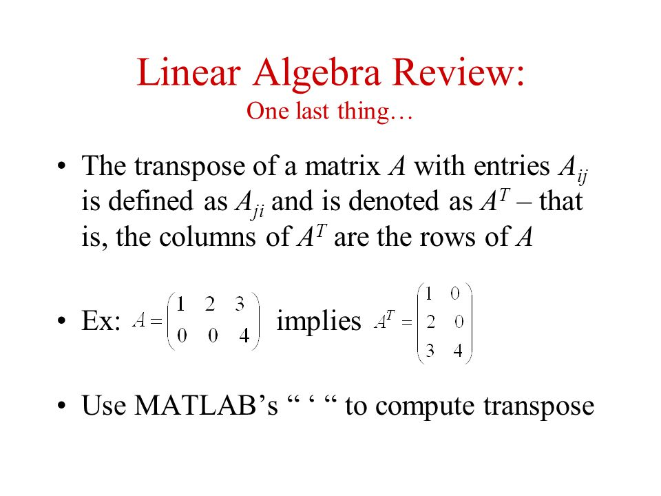 Linear Algebra Review: One last thing… The transpose of a matrix A with entries A ij is defined as A ji and is denoted as A T – that is, the columns o