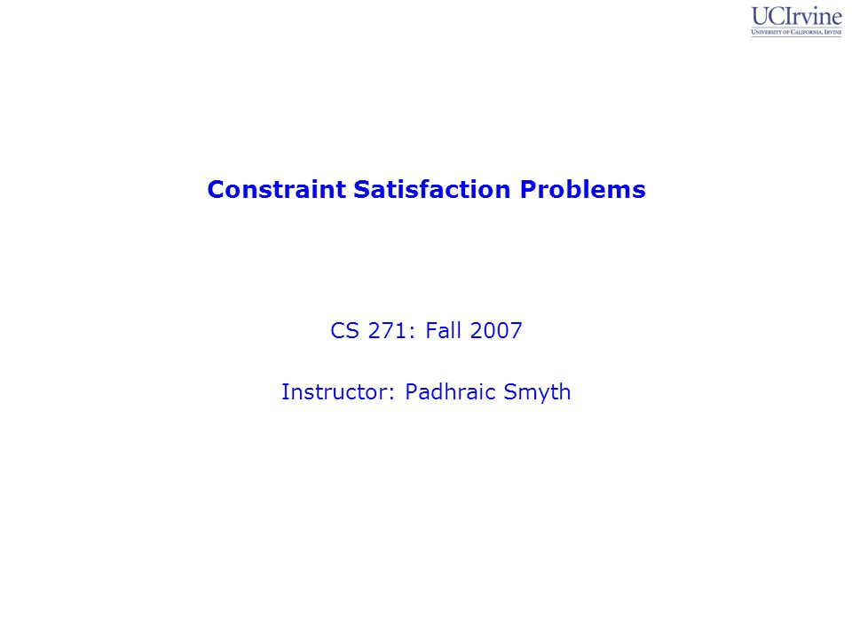 Constraint Satisfaction Problems CS 271: Fall 2007 Instructor: Padhraic Smyth