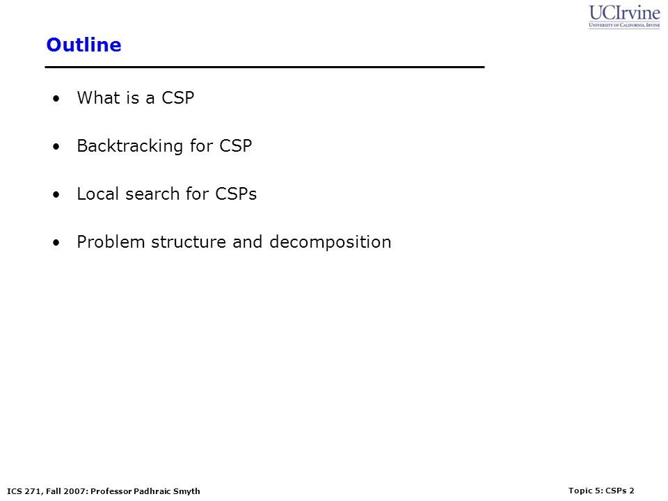 Topic 5: CSPs 2 ICS 271, Fall 2007: Professor Padhraic Smyth Outline What is a CSP Backtracking for CSP Local search for CSPs Problem structure and de