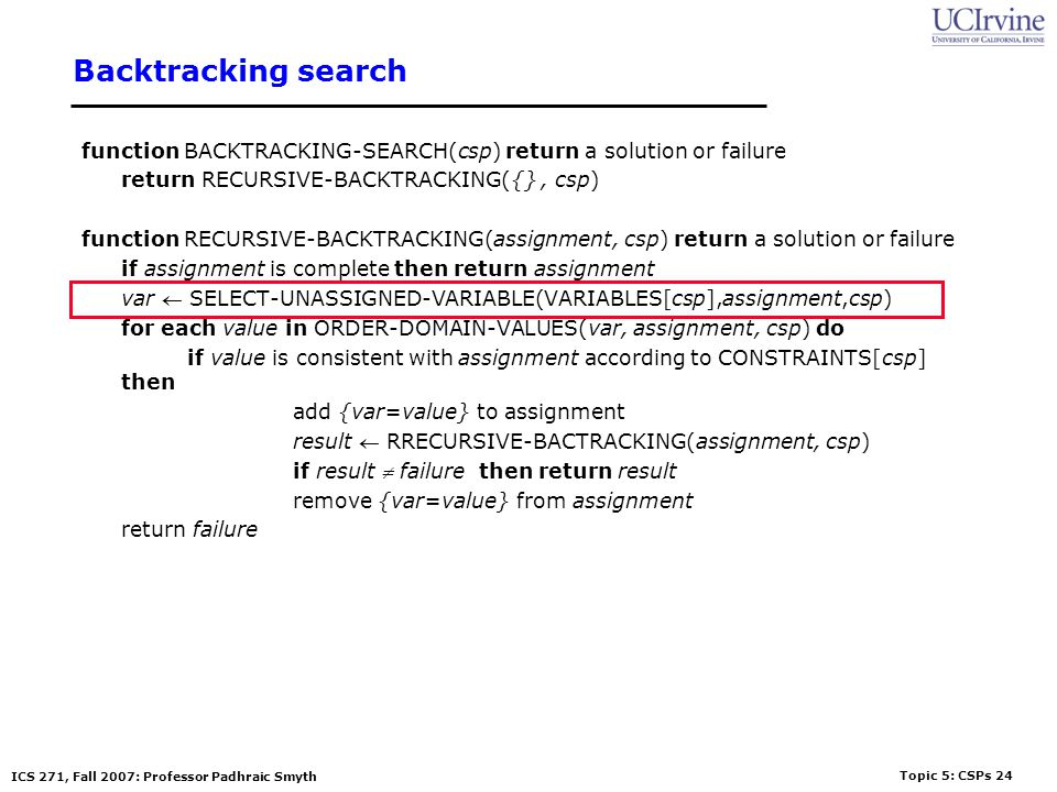 Topic 5: CSPs 24 ICS 271, Fall 2007: Professor Padhraic Smyth Backtracking search function BACKTRACKING-SEARCH(csp) return a solution or failure retur