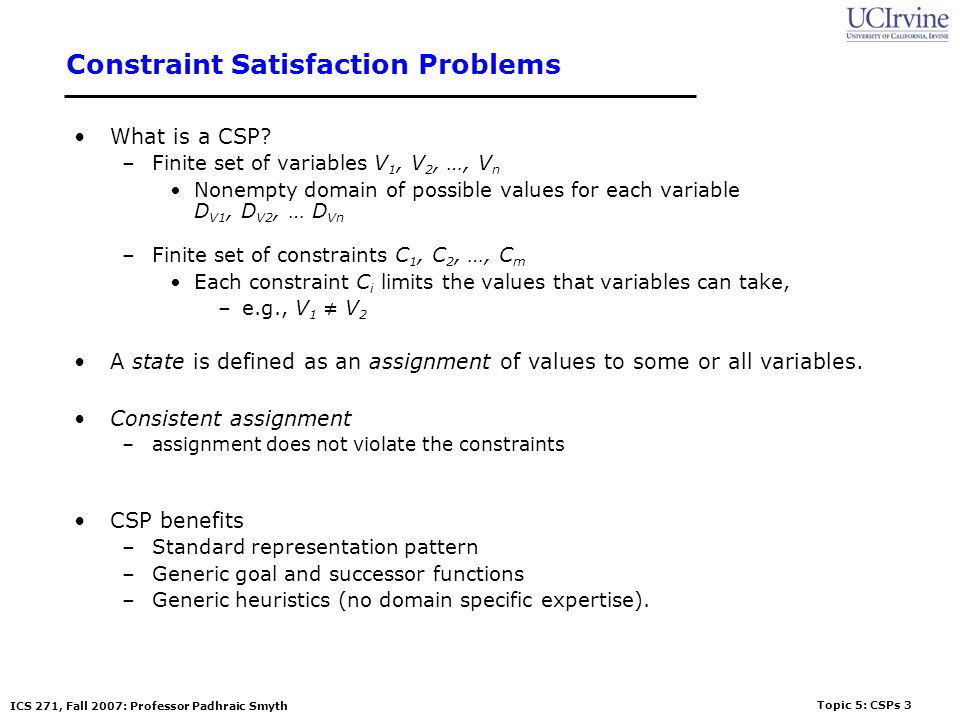 Topic 5: CSPs 3 ICS 271, Fall 2007: Professor Padhraic Smyth Constraint Satisfaction Problems What is a CSP? –Finite set of variables V 1, V 2, …, V n